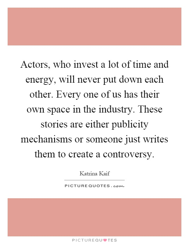 Actors, who invest a lot of time and energy, will never put down each other. Every one of us has their own space in the industry. These stories are either publicity mechanisms or someone just writes them to create a controversy Picture Quote #1