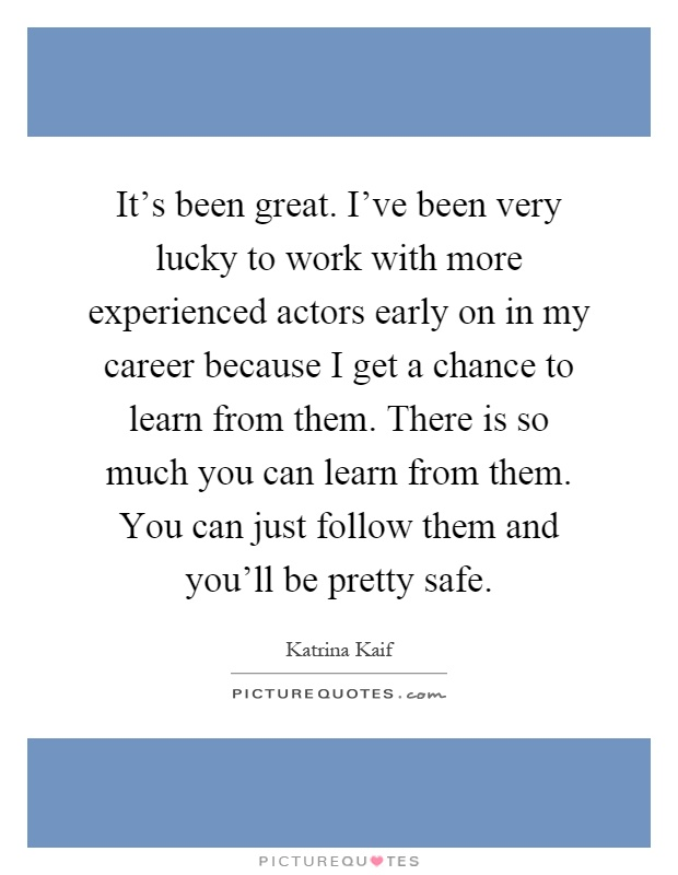 It's been great. I've been very lucky to work with more experienced actors early on in my career because I get a chance to learn from them. There is so much you can learn from them. You can just follow them and you'll be pretty safe Picture Quote #1