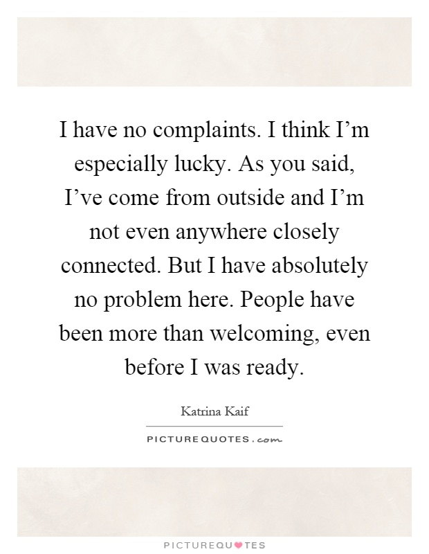 I have no complaints. I think I'm especially lucky. As you said, I've come from outside and I'm not even anywhere closely connected. But I have absolutely no problem here. People have been more than welcoming, even before I was ready Picture Quote #1