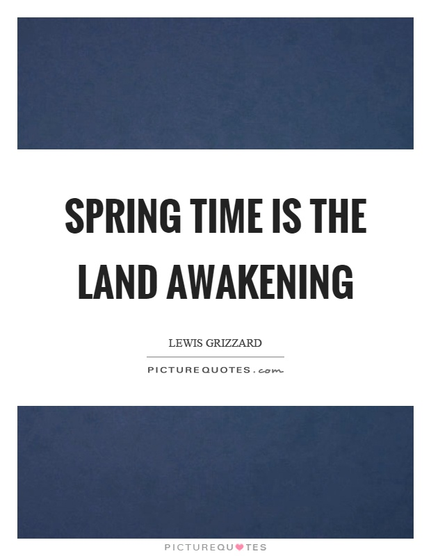 Spring time is the land awakening Picture Quote #1
