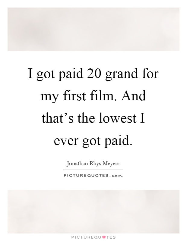 I got paid 20 grand for my first film. And that's the lowest I ever got paid Picture Quote #1