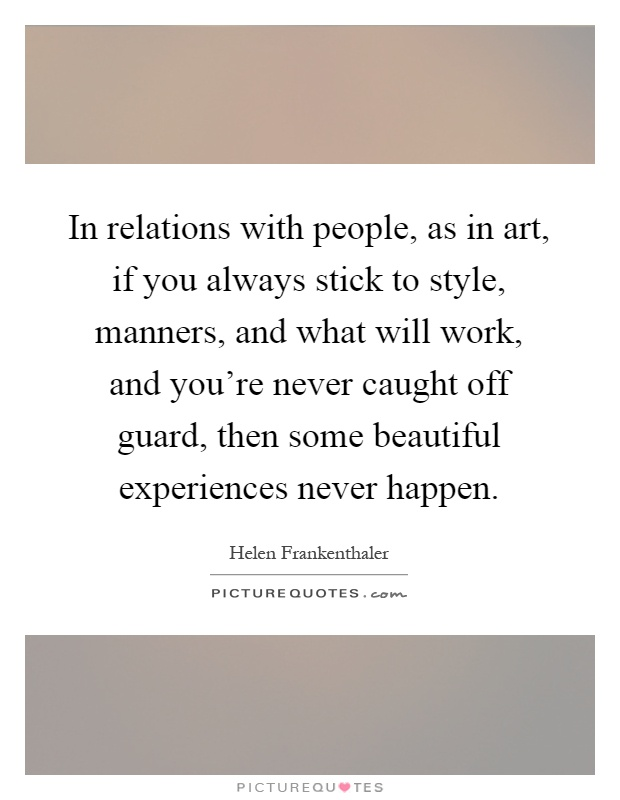 In relations with people, as in art, if you always stick to style, manners, and what will work, and you're never caught off guard, then some beautiful experiences never happen Picture Quote #1
