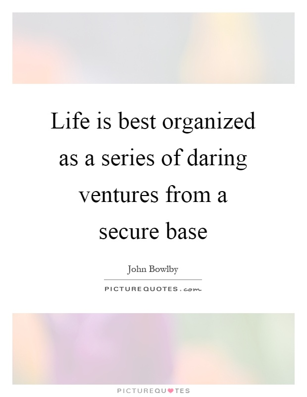 Life is best organized as a series of daring ventures from a secure base Picture Quote #1