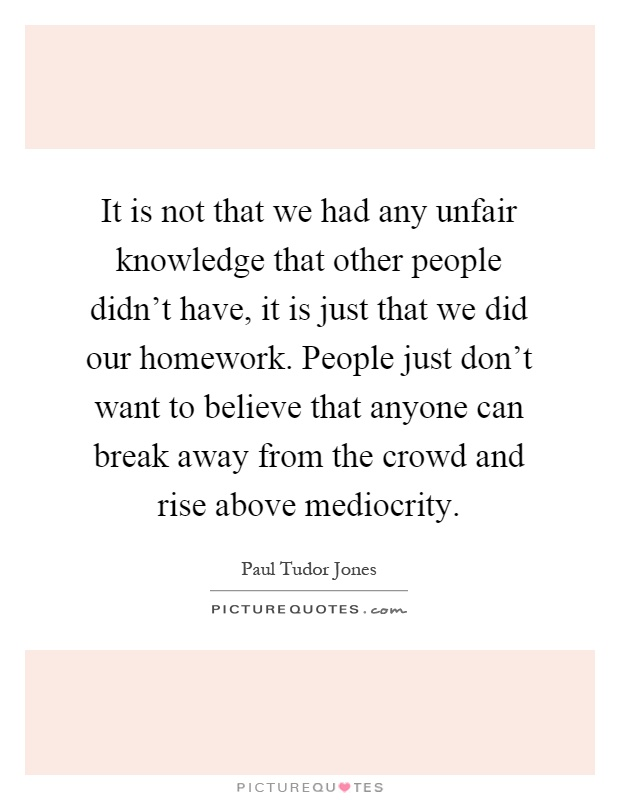 It is not that we had any unfair knowledge that other people didn't have, it is just that we did our homework. People just don't want to believe that anyone can break away from the crowd and rise above mediocrity Picture Quote #1
