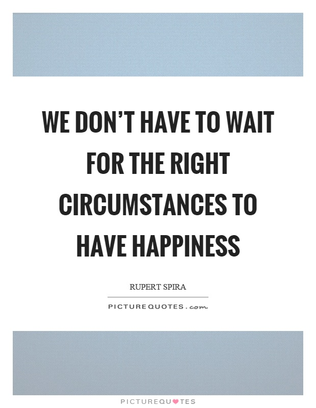 We don't have to wait for the right circumstances to have happiness Picture Quote #1