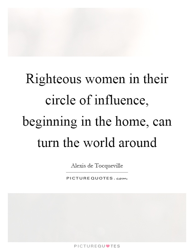 Righteous women in their circle of influence, beginning in the home, can turn the world around Picture Quote #1