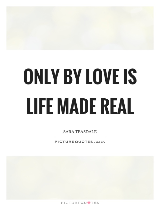 Only by love is life made real Picture Quote #1