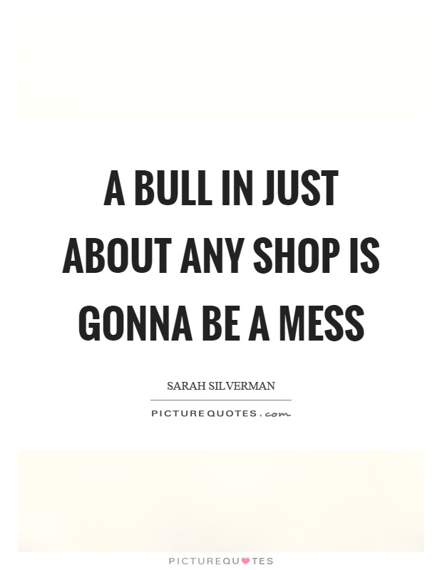 A bull in just about any shop is gonna be a mess Picture Quote #1
