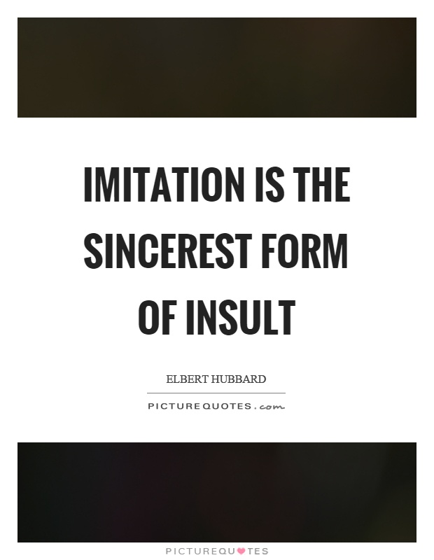 Imitation is the sincerest form of insult Picture Quote #1