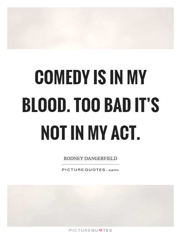 Comedy is in my blood. Too bad it's not in my act Picture Quote #1