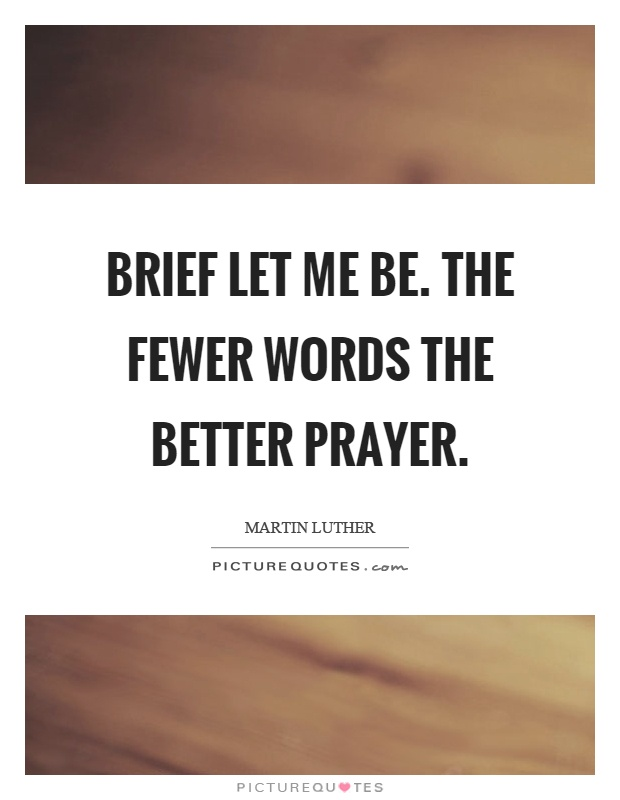 Brief let me be. The fewer words the better prayer Picture Quote #1