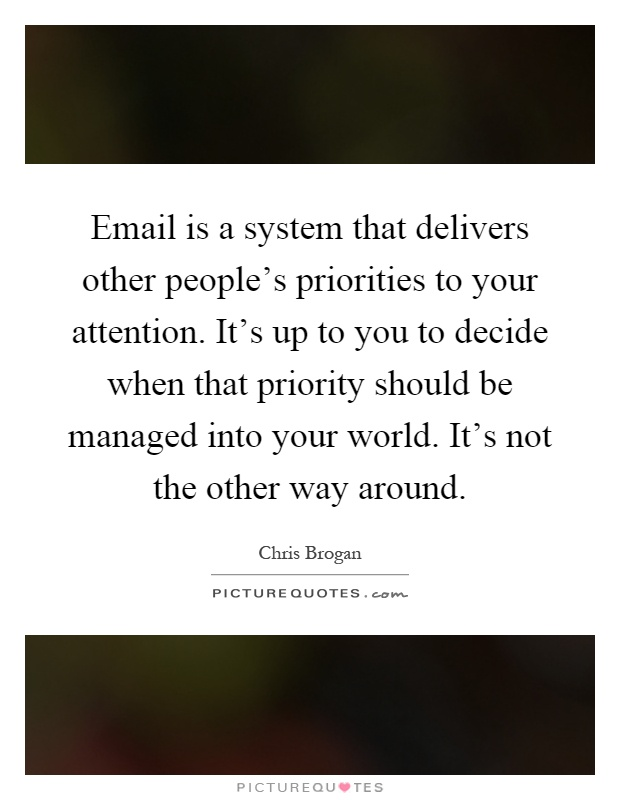 Email is a system that delivers other people's priorities to your attention. It's up to you to decide when that priority should be managed into your world. It's not the other way around Picture Quote #1