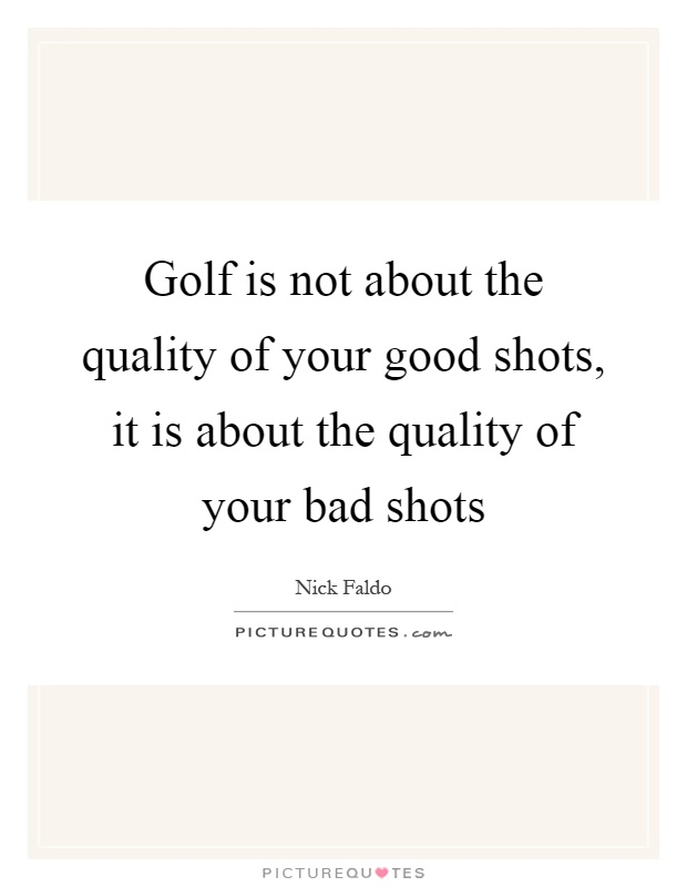 Golf is not about the quality of your good shots, it is about the quality of your bad shots Picture Quote #1