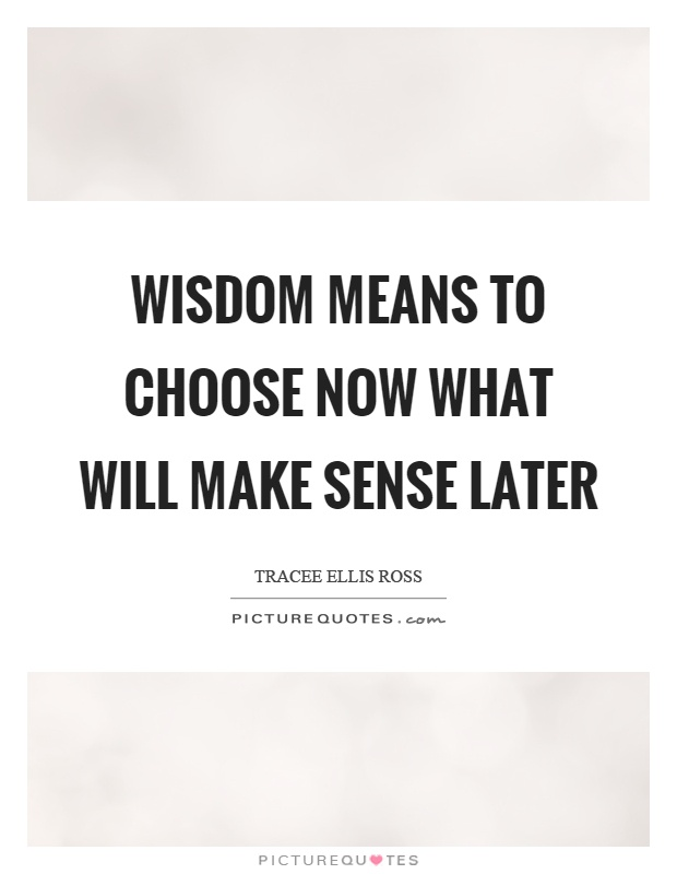 Wisdom means to choose now what will make sense later Picture Quote #1