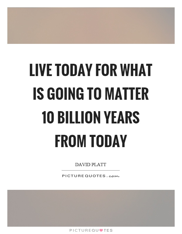 Live today for what is going to matter 10 billion years from today Picture Quote #1
