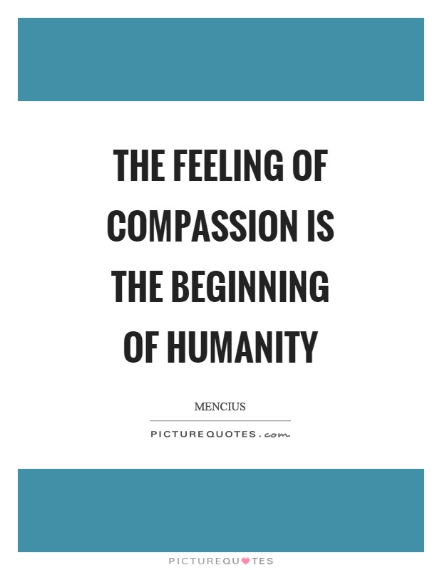 The feeling of compassion is the beginning of humanity Picture Quote #1