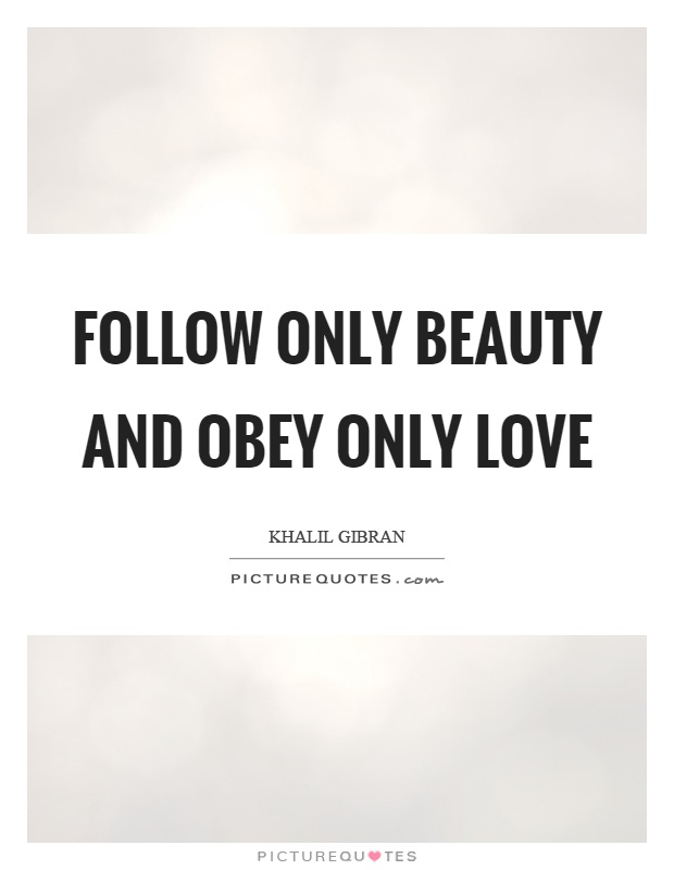 Follow only beauty and obey only love Picture Quote #1