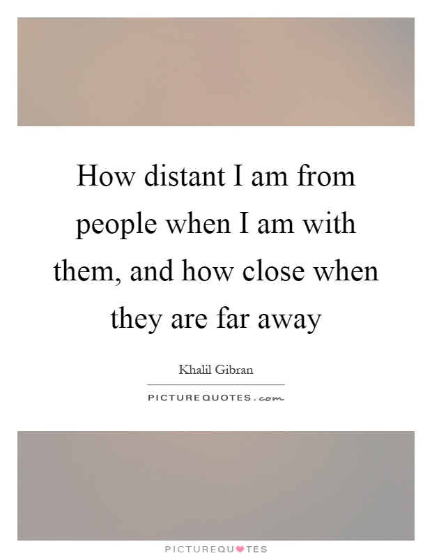 How distant I am from people when I am with them, and how close when they are far away Picture Quote #1