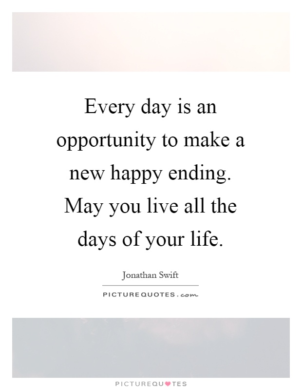 Every day is an opportunity to make a new happy ending. May you live all the days of your life Picture Quote #1