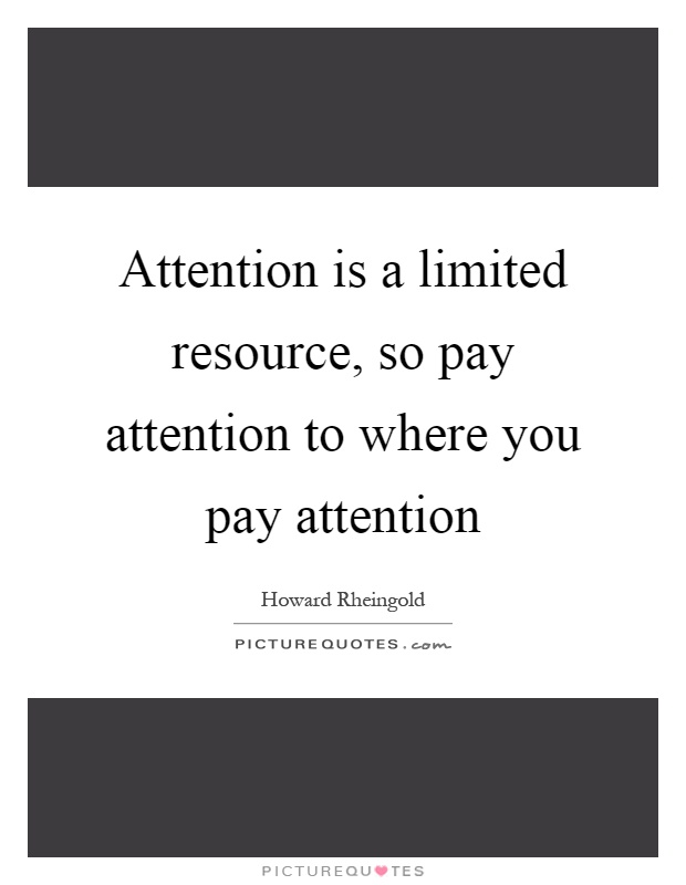 Attention is a limited resource, so pay attention to where you pay attention Picture Quote #1