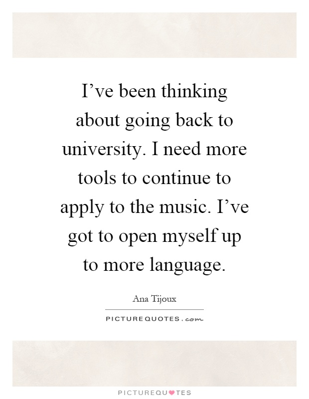I've been thinking about going back to university. I need more tools to continue to apply to the music. I've got to open myself up to more language Picture Quote #1