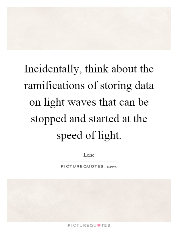 Incidentally, think about the ramifications of storing data on light waves that can be stopped and started at the speed of light Picture Quote #1