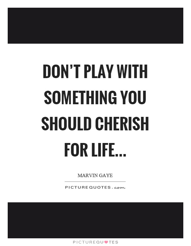 Don't play with something you should cherish for life Picture Quote #1