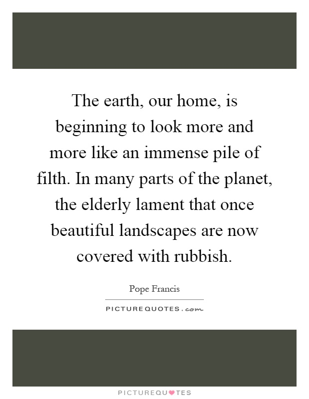 The earth, our home, is beginning to look more and more like an immense pile of filth. In many parts of the planet, the elderly lament that once beautiful landscapes are now covered with rubbish Picture Quote #1