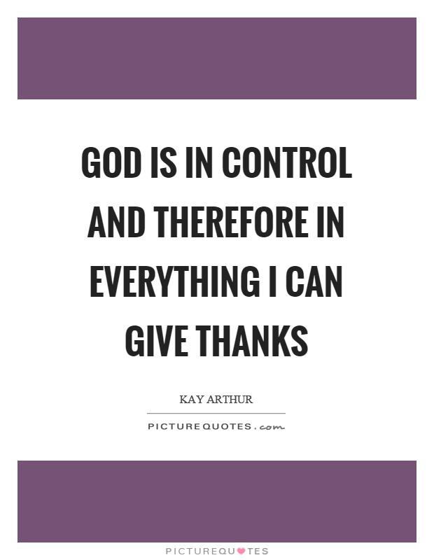 God is in control and therefore in everything I can give thanks Picture Quote #1