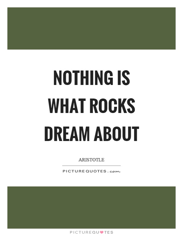 Nothing is what rocks dream about Picture Quote #1
