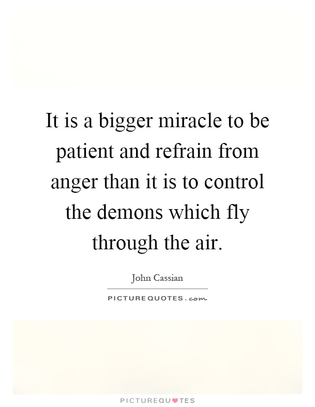 It is a bigger miracle to be patient and refrain from anger than it is to control the demons which fly through the air Picture Quote #1