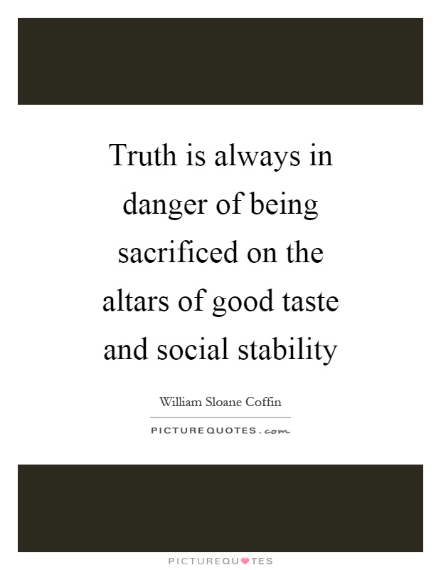 Truth is always in danger of being sacrificed on the altars of good taste and social stability Picture Quote #1
