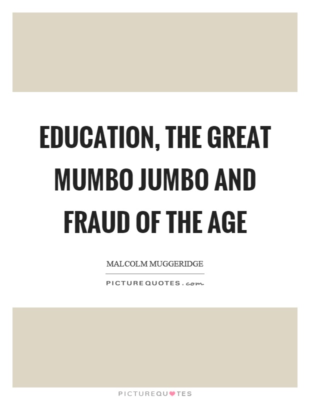 Education, the great mumbo jumbo and fraud of the age Picture Quote #1