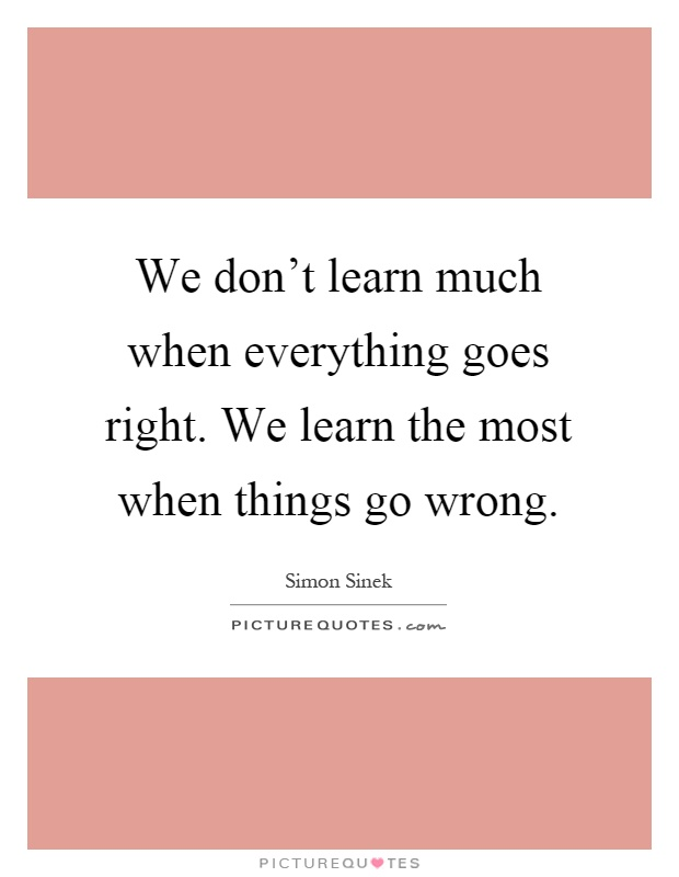 We don't learn much when everything goes right. We learn the most when things go wrong Picture Quote #1