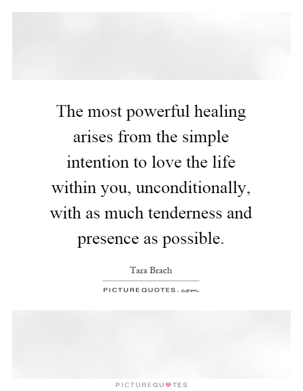 The most powerful healing arises from the simple intention to love the life within you, unconditionally, with as much tenderness and presence as possible Picture Quote #1