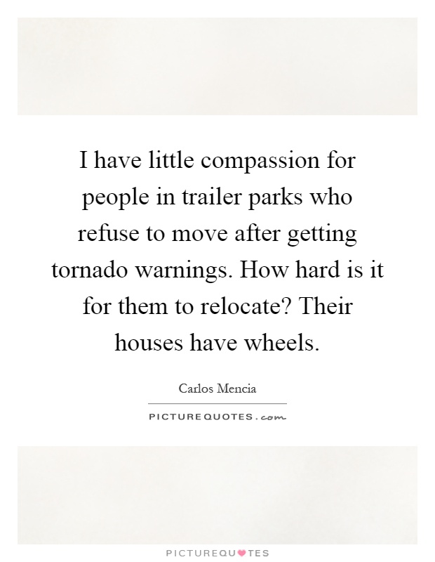 I have little compassion for people in trailer parks who refuse to move after getting tornado warnings. How hard is it for them to relocate? Their houses have wheels Picture Quote #1