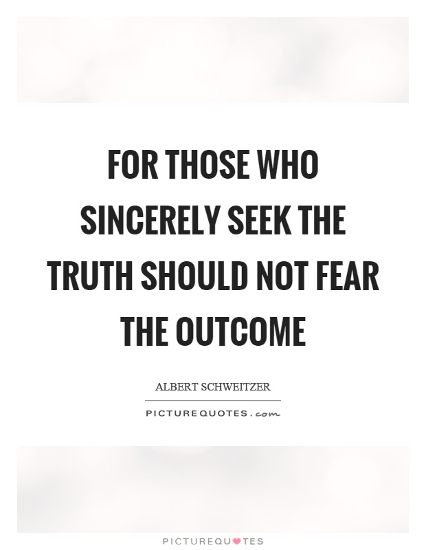 For those who sincerely seek the truth should not fear the outcome Picture Quote #1
