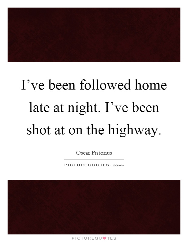 I've been followed home late at night. I've been shot at on the highway Picture Quote #1