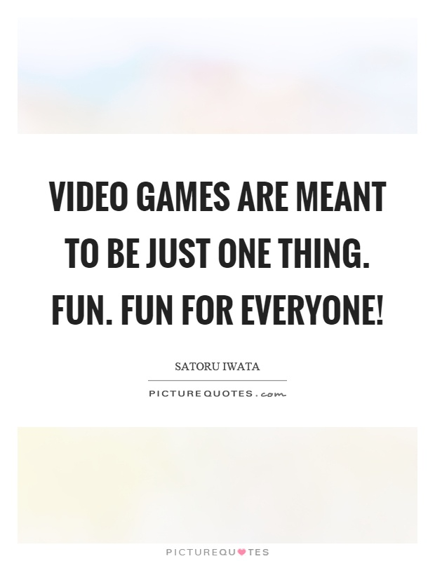 Video games are meant to be just one thing. Fun. Fun for everyone! Picture Quote #1