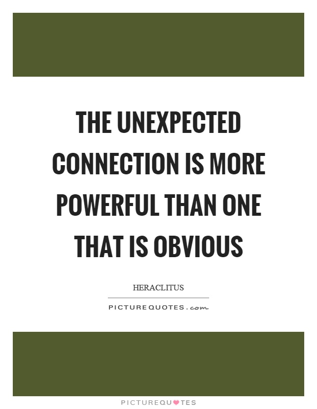 The unexpected connection is more powerful than one that is obvious Picture Quote #1