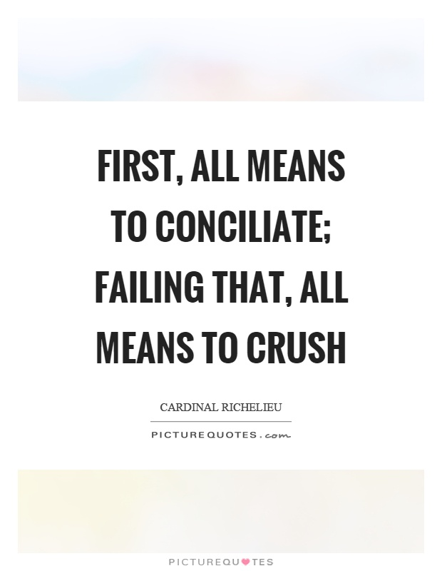 First, all means to conciliate; failing that, all means to crush Picture Quote #1