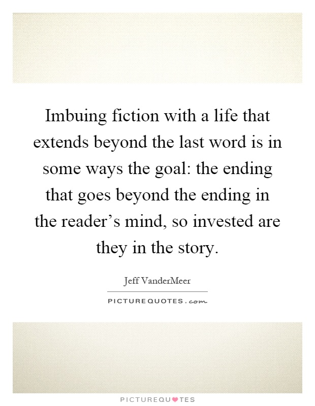 Imbuing fiction with a life that extends beyond the last word is in some ways the goal: the ending that goes beyond the ending in the reader's mind, so invested are they in the story Picture Quote #1