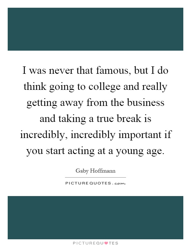 I was never that famous, but I do think going to college and really getting away from the business and taking a true break is incredibly, incredibly important if you start acting at a young age Picture Quote #1