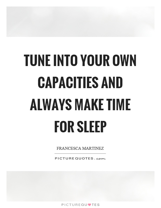Tune into your own capacities and always make time for sleep Picture Quote #1