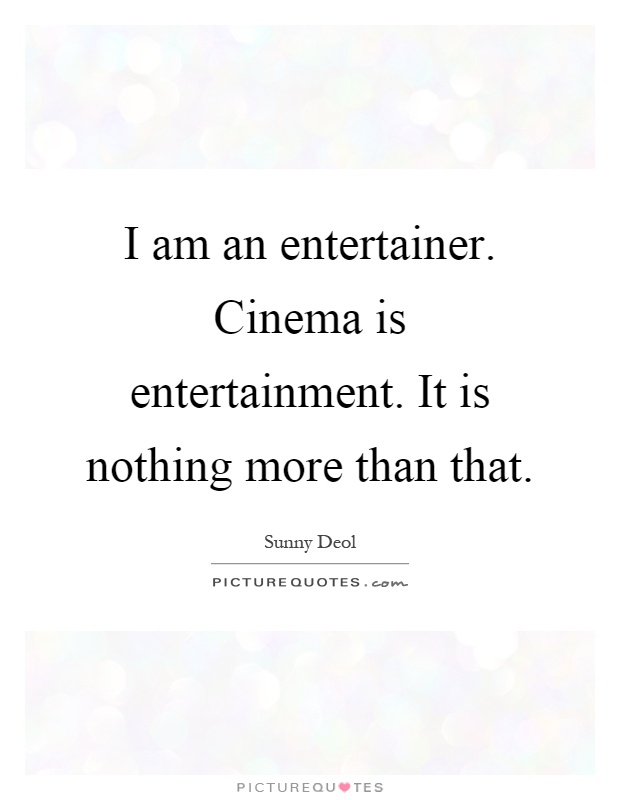 I am an entertainer. Cinema is entertainment. It is nothing more than that Picture Quote #1