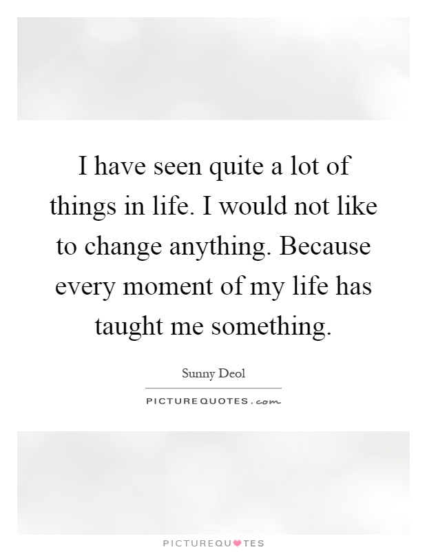I have seen quite a lot of things in life. I would not like to change anything. Because every moment of my life has taught me something Picture Quote #1