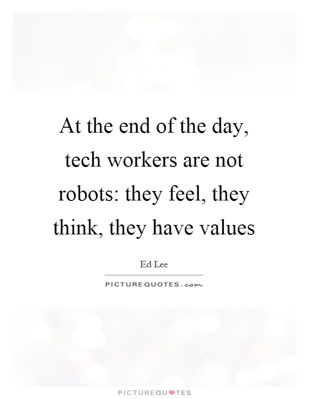 At the end of the day, tech workers are not robots: they feel, they think, they have values Picture Quote #1