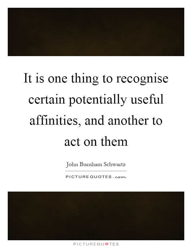 It is one thing to recognise certain potentially useful affinities, and another to act on them Picture Quote #1