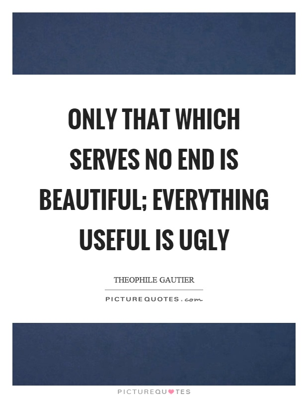 Only that which serves no end is beautiful; everything useful is ugly Picture Quote #1