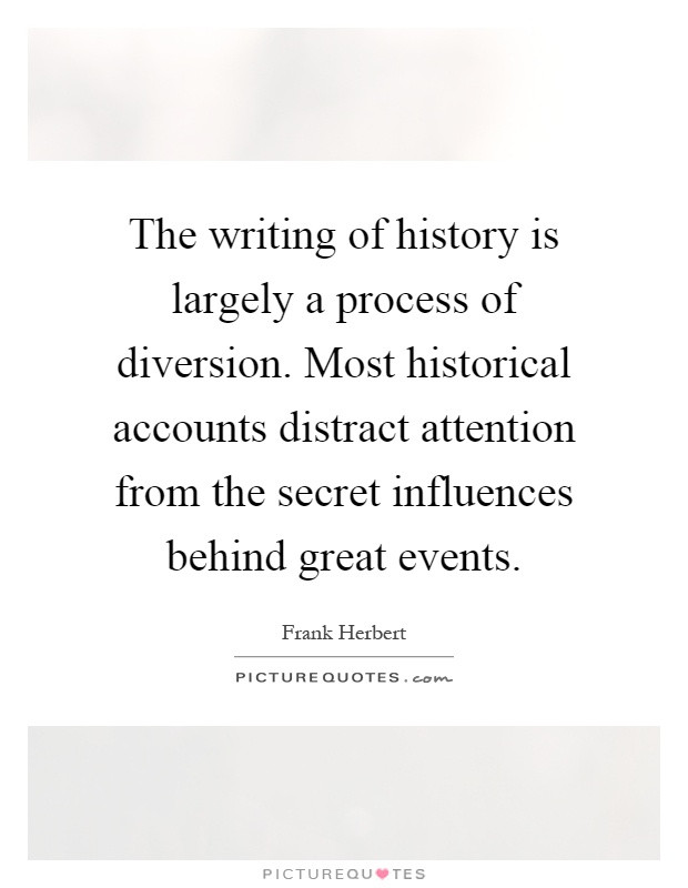 The writing of history is largely a process of diversion. Most historical accounts distract attention from the secret influences behind great events Picture Quote #1